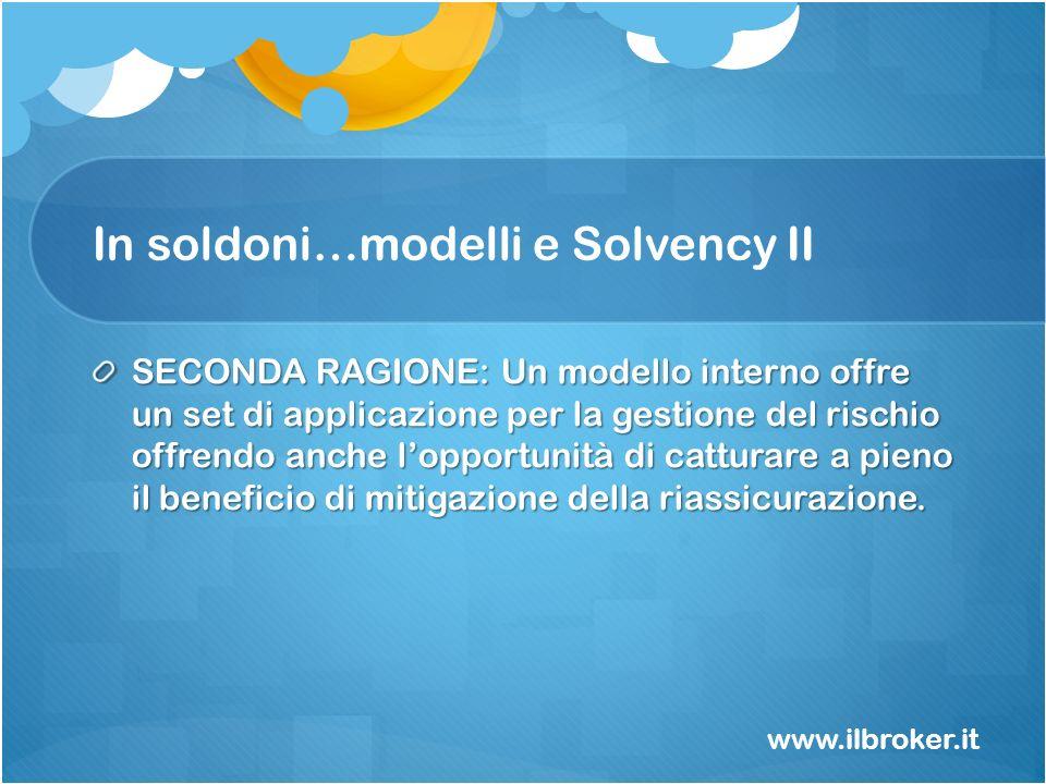 In soldoni…modelli e Solvency II SECONDA RAGIONE: Un modello interno offre un set di applicazione per la gestione del rischio offrendo anche lopportun
