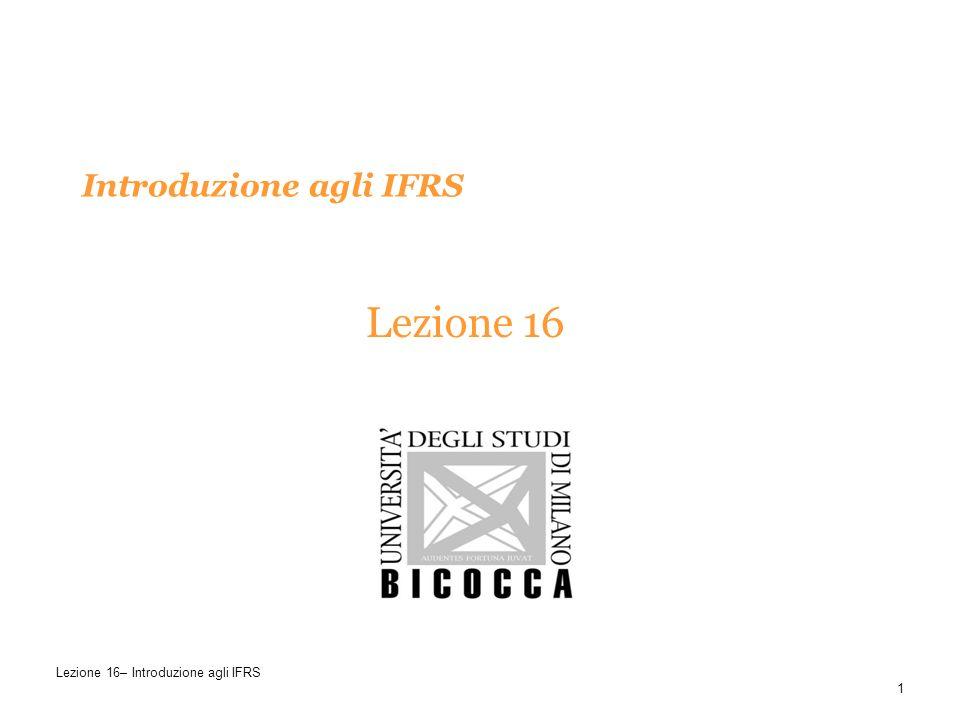 Introduzione agli IFRS Lezione 16 1 Lezione 16– Introduzione agli IFRS