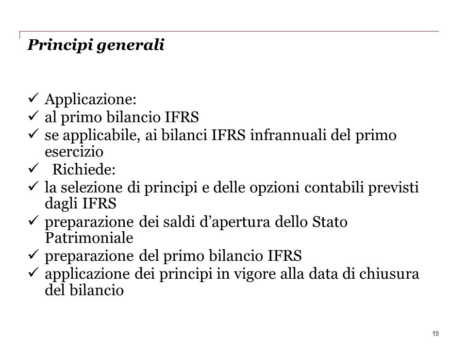 Principi generali Applicazione: al primo bilancio IFRS se applicabile, ai bilanci IFRS infrannuali del primo esercizio Richiede: la selezione di princ