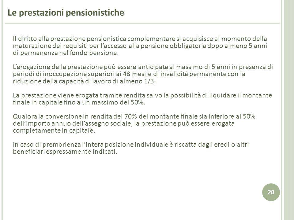 20 Le prestazioni pensionistiche Il diritto alla prestazione pensionistica complementare si acquisisce al momento della maturazione dei requisiti per