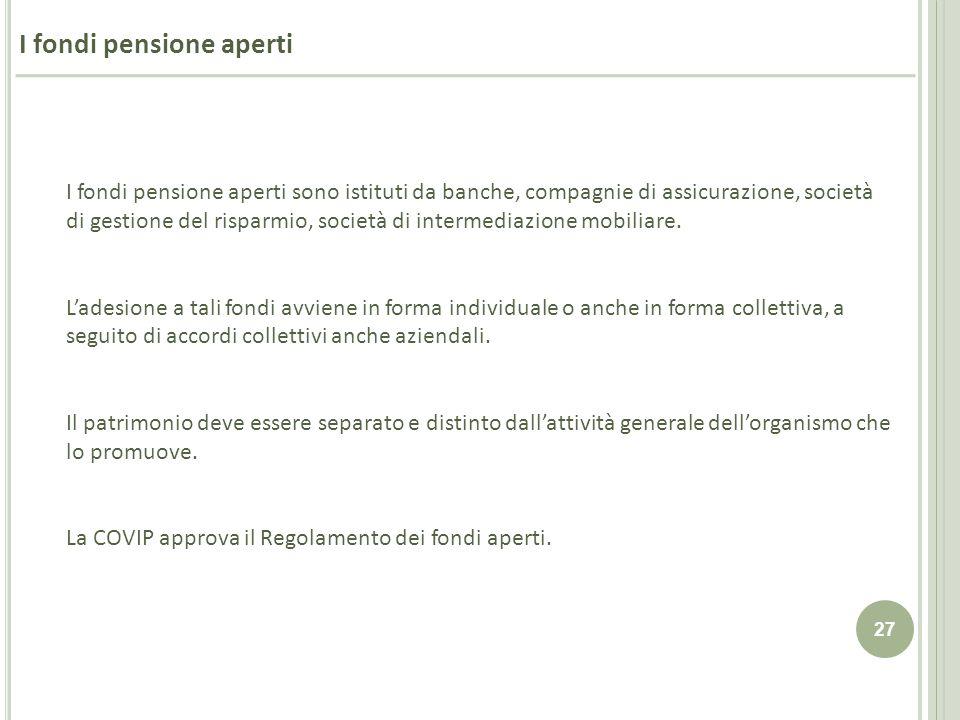 27 I fondi pensione aperti sono istituti da banche, compagnie di assicurazione, società di gestione del risparmio, società di intermediazione mobiliar