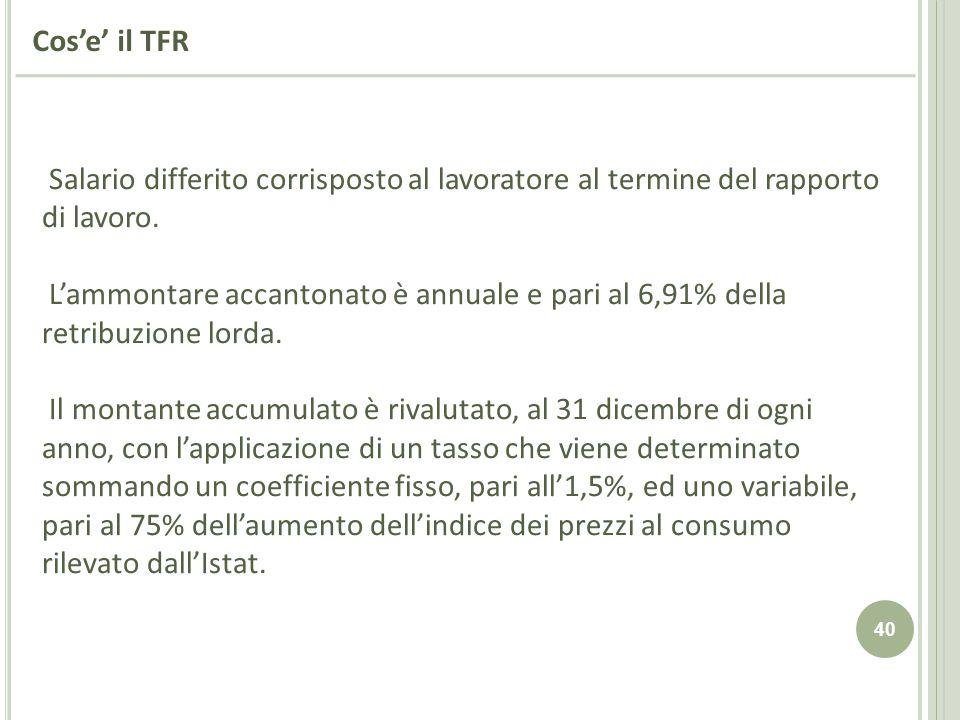 40 Cose il TFR Salario differito corrisposto al lavoratore al termine del rapporto di lavoro. Lammontare accantonato è annuale e pari al 6,91% della r