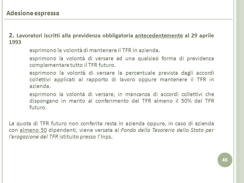 46 Adesione espressa 2. Lavoratori iscritti alla previdenza obbligatoria antecedentemente al 29 aprile 1993 - esprimono la volontà di mantenere il TFR