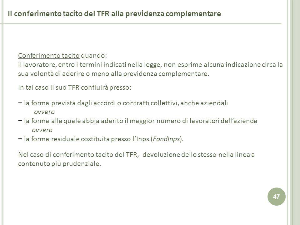 47 Il conferimento tacito del TFR alla previdenza complementare Conferimento tacito quando: il lavoratore, entro i termini indicati nella legge, non e