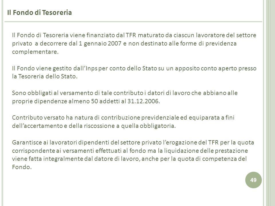 49 Il Fondo di Tesoreria Il Fondo di Tesoreria viene finanziato dal TFR maturato da ciascun lavoratore del settore privato a decorrere dal 1 gennaio 2