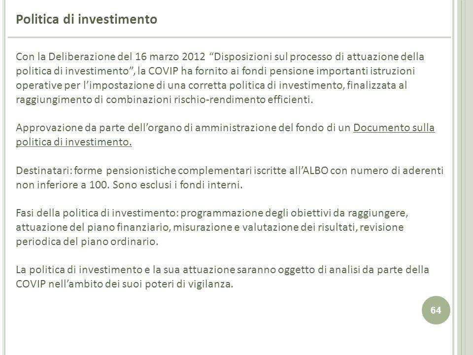 64 Politica di investimento Con la Deliberazione del 16 marzo 2012 Disposizioni sul processo di attuazione della politica di investimento, la COVIP ha