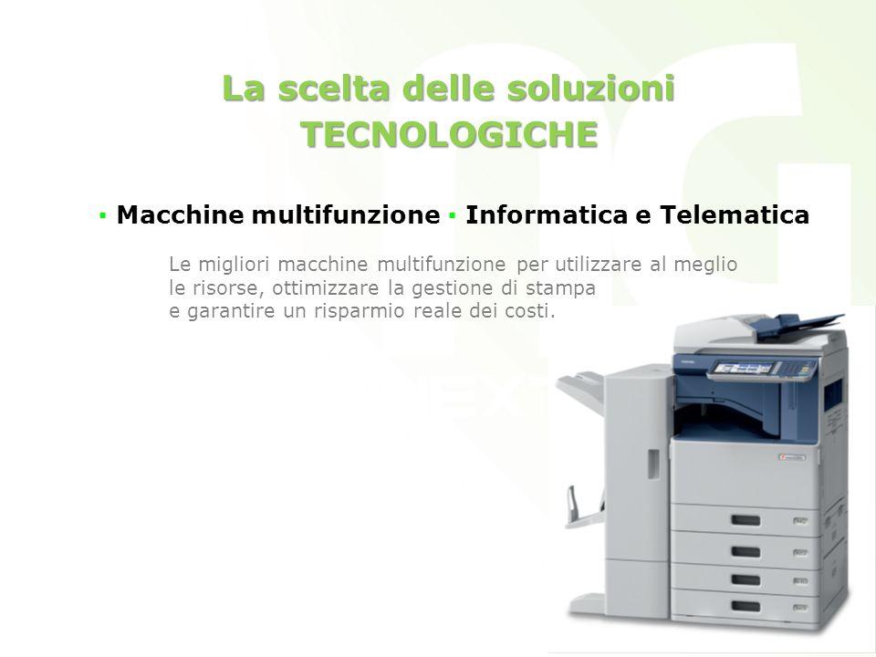 La scelta delle soluzioni TECNOLOGICHE Macchine multifunzione Informatica e Telematica Le migliori macchine multifunzione per utilizzare al meglio le risorse, ottimizzare la gestione di stampa e garantire un risparmio reale dei costi.