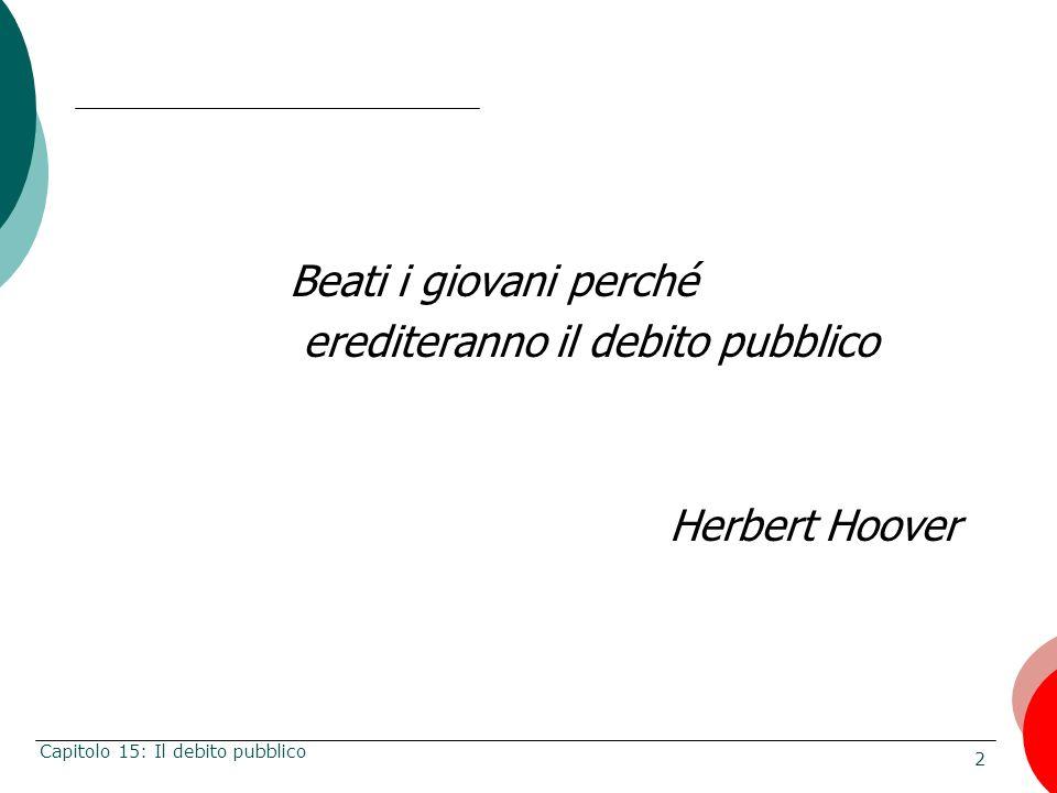 2 Capitolo 15: Il debito pubblico Beati i giovani perché erediteranno il debito pubblico Herbert Hoover