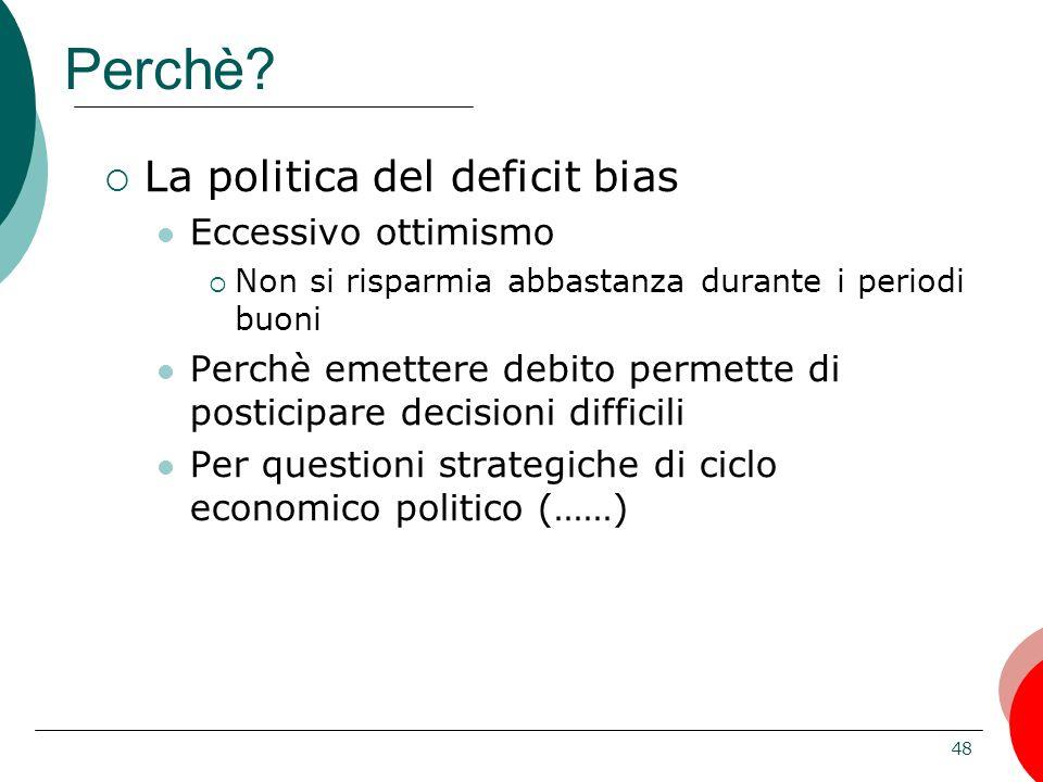 48 Perchè? La politica del deficit bias Eccessivo ottimismo Non si risparmia abbastanza durante i periodi buoni Perchè emettere debito permette di pos