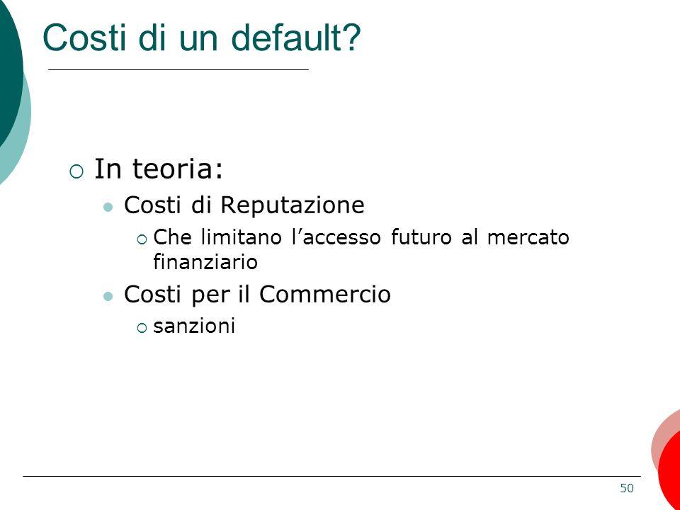50 Costi di un default? In teoria: Costi di Reputazione Che limitano laccesso futuro al mercato finanziario Costi per il Commercio sanzioni