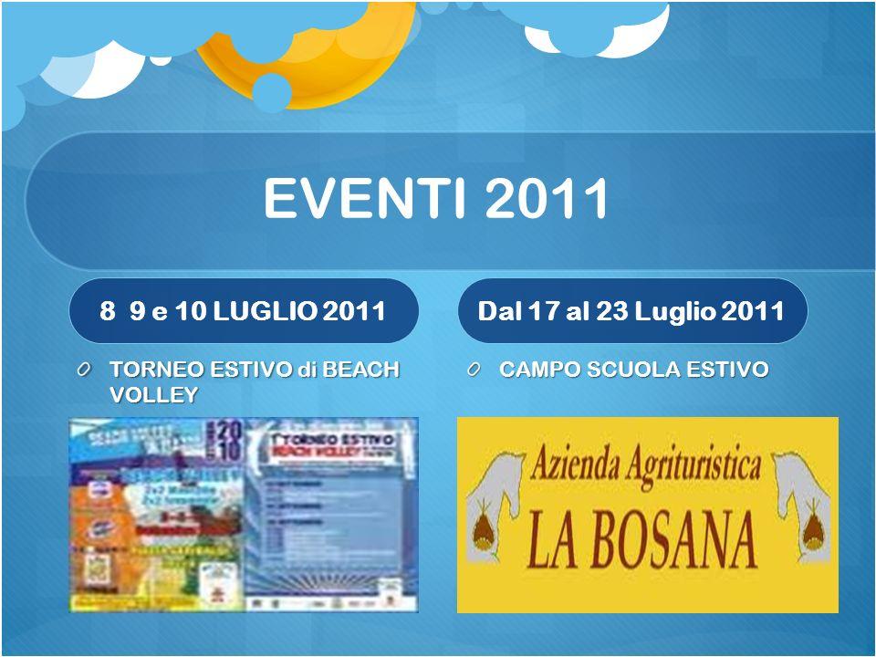 EVENTI 2011 8 9 e 10 LUGLIO 2011 TORNEO ESTIVO di BEACH VOLLEY Dal 17 al 23 Luglio 2011 CAMPO SCUOLA ESTIVO