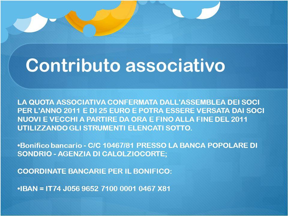 Contributo associativo LA QUOTA ASSOCIATIVA CONFERMATA DALL ASSEMBLEA DEI SOCI PER L ANNO 2011 E DI 25 EURO E POTRA ESSERE VERSATA DAI SOCI NUOVI E VECCHI A PARTIRE DA ORA E FINO ALLA FINE DEL 2011 UTILIZZANDO GLI STRUMENTI ELENCATI SOTTO.