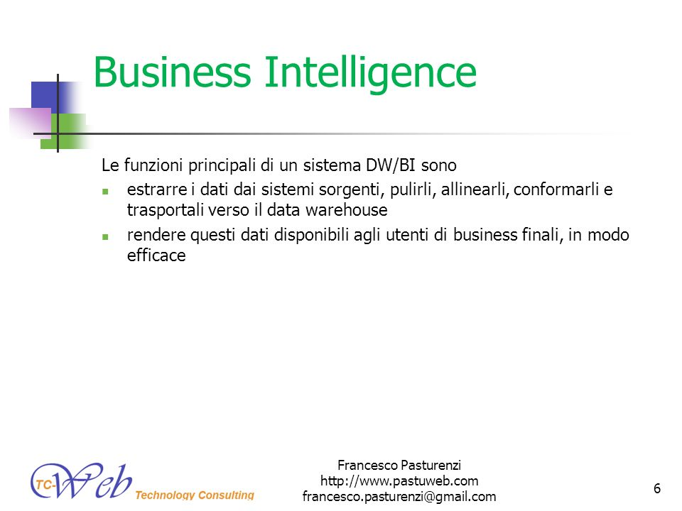 Business Intelligence Le funzioni principali di un sistema DW/BI sono estrarre i dati dai sistemi sorgenti, pulirli, allinearli, conformarli e trasportali verso il data warehouse rendere questi dati disponibili agli utenti di business finali, in modo efficace Francesco Pasturenzi http://www.pastuweb.com francesco.pasturenzi@gmail.com 6