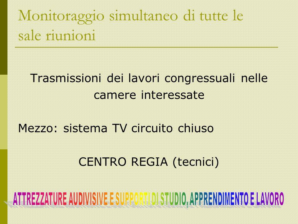 Monitoraggio simultaneo di tutte le sale riunioni Trasmissioni dei lavori congressuali nelle camere interessate Mezzo: sistema TV circuito chiuso CENTRO REGIA (tecnici)