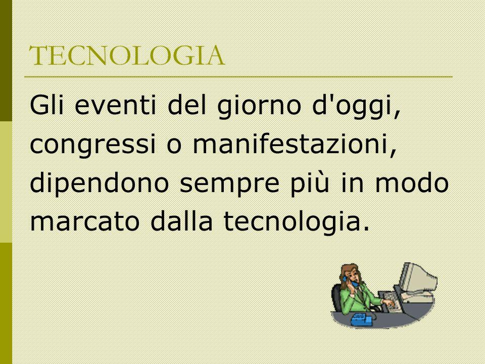 TECNOLOGIA Gli eventi del giorno d oggi, congressi o manifestazioni, dipendono sempre più in modo marcato dalla tecnologia.