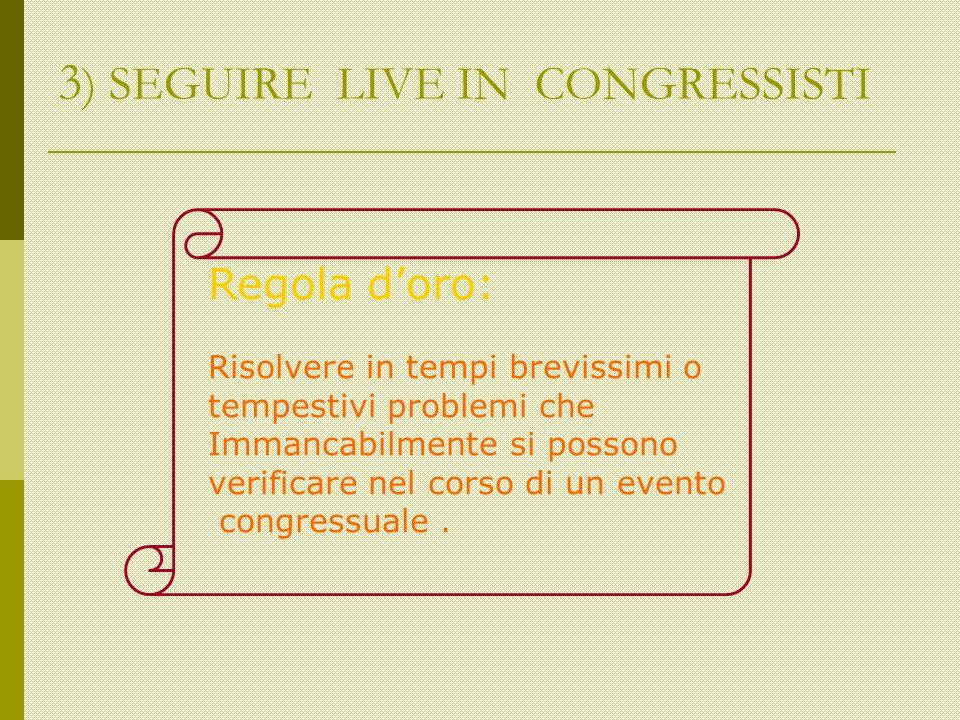 3 ) SEGUIRE LIVE IN CONGRESSISTI Regola doro: Risolvere in tempi brevissimi o tempestivi problemi che Immancabilmente si possono verificare nel corso di un evento congressuale.