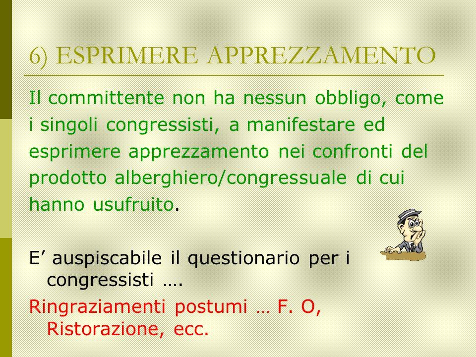 6) ESPRIMERE APPREZZAMENTO Il committente non ha nessun obbligo, come i singoli congressisti, a manifestare ed esprimere apprezzamento nei confronti del prodotto alberghiero/congressuale di cui hanno usufruito.