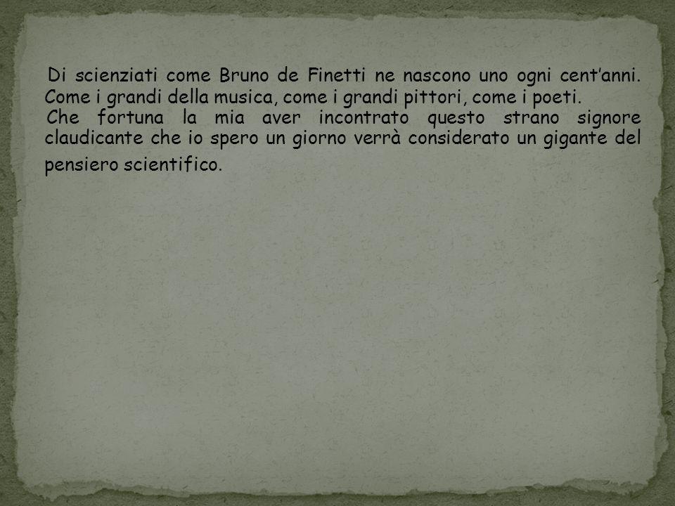 Di scienziati come Bruno de Finetti ne nascono uno ogni centanni.