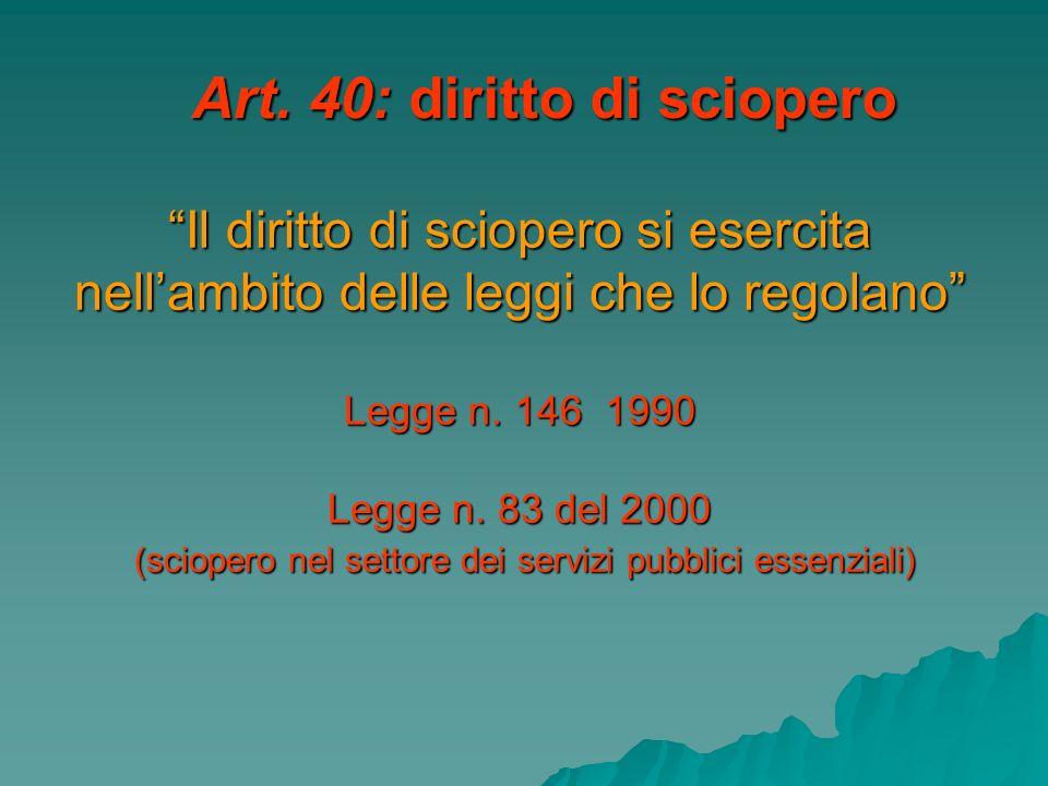 Art. 40: diritto di sciopero Il diritto di sciopero si esercita nellambito delle leggi che lo regolano Legge n. 146 1990 Legge n. 83 del 2000 (scioper