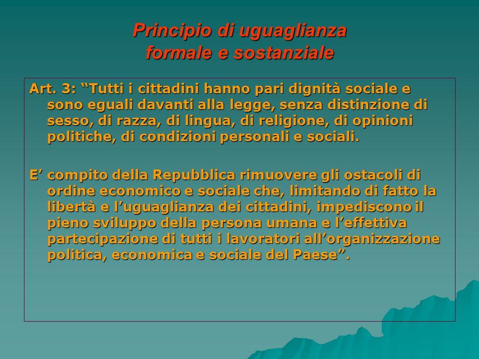 Principio di uguaglianza formale e sostanziale Art. 3: Tutti i cittadini hanno pari dignità sociale e sono eguali davanti alla legge, senza distinzion