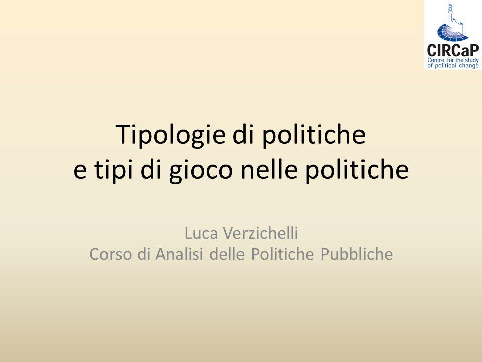 Tipologie di politiche e tipi di gioco nelle politiche Luca Verzichelli Corso di Analisi delle Politiche Pubbliche