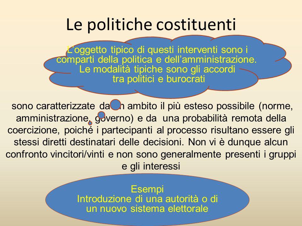 Le politiche costituenti sono caratterizzate da un ambito il più esteso possibile (norme, amministrazione, governo) e da una probabilità remota della coercizione, poiché i partecipanti al processo risultano essere gli stessi diretti destinatari delle decisioni.