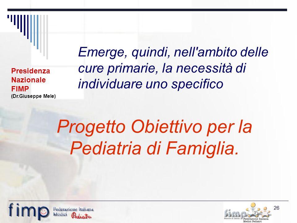 26 Emerge, quindi, nell ambito delle cure primarie, la necessità di individuare uno specifico Progetto Obiettivo per la Pediatria di Famiglia.