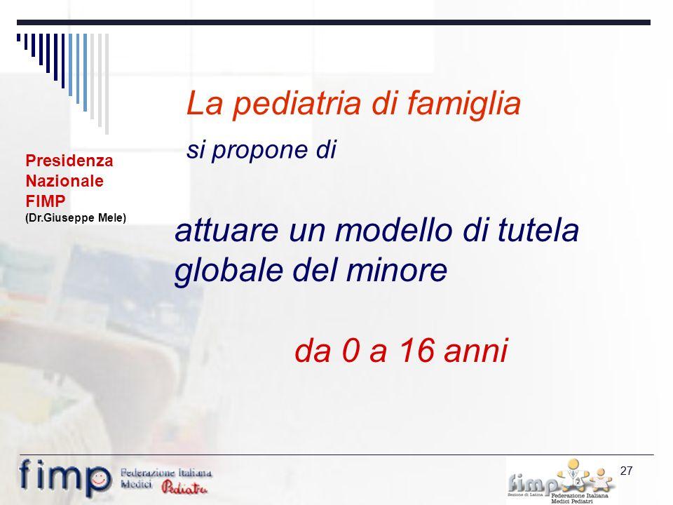 27 si propone di La pediatria di famiglia attuare un modello di tutela globale del minore da 0 a 16 anni Presidenza Nazionale FIMP (Dr.Giuseppe Mele)