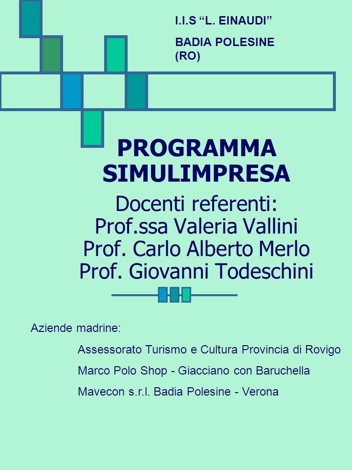 PROGRAMMA SIMULIMPRESA Docenti referenti: Prof.ssa Valeria Vallini Prof. Carlo Alberto Merlo Prof. Giovanni Todeschini I.I.S L. EINAUDI BADIA POLESINE