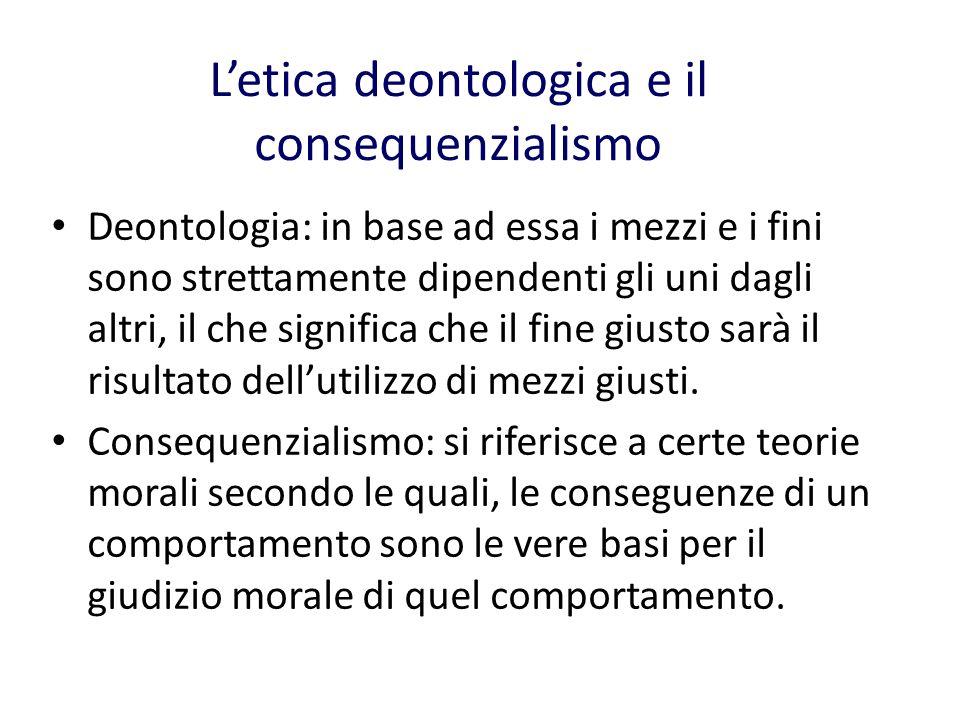 Letica deontologica e il consequenzialismo Deontologia: in base ad essa i mezzi e i fini sono strettamente dipendenti gli uni dagli altri, il che significa che il fine giusto sarà il risultato dellutilizzo di mezzi giusti.