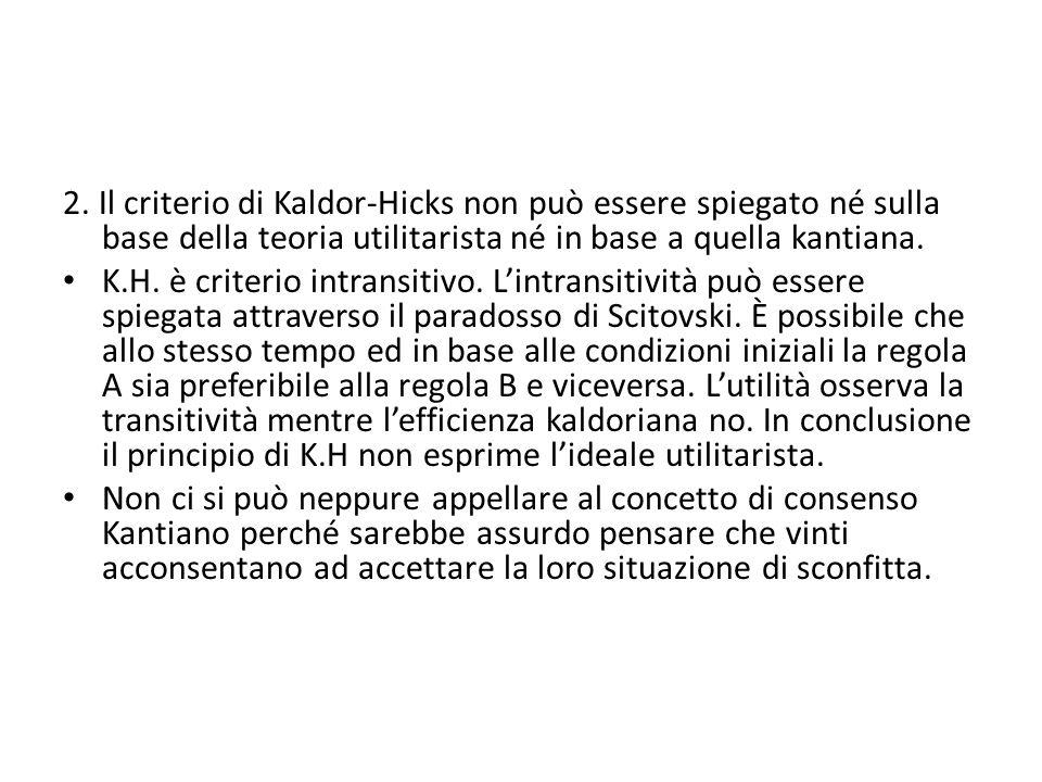 2. Il criterio di Kaldor-Hicks non può essere spiegato né sulla base della teoria utilitarista né in base a quella kantiana. K.H. è criterio intransit