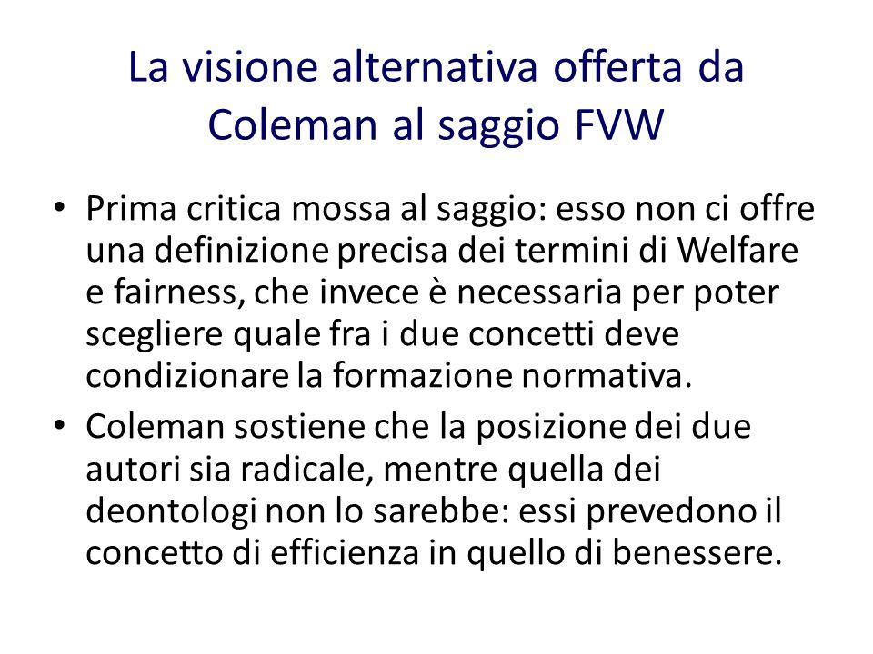 La visione alternativa offerta da Coleman al saggio FVW Prima critica mossa al saggio: esso non ci offre una definizione precisa dei termini di Welfare e fairness, che invece è necessaria per poter scegliere quale fra i due concetti deve condizionare la formazione normativa.