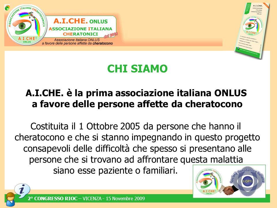 A.I.CHE. è la prima associazione italiana ONLUS a favore delle persone affette da cheratocono Costituita il 1 Ottobre 2005 da persone che hanno il che
