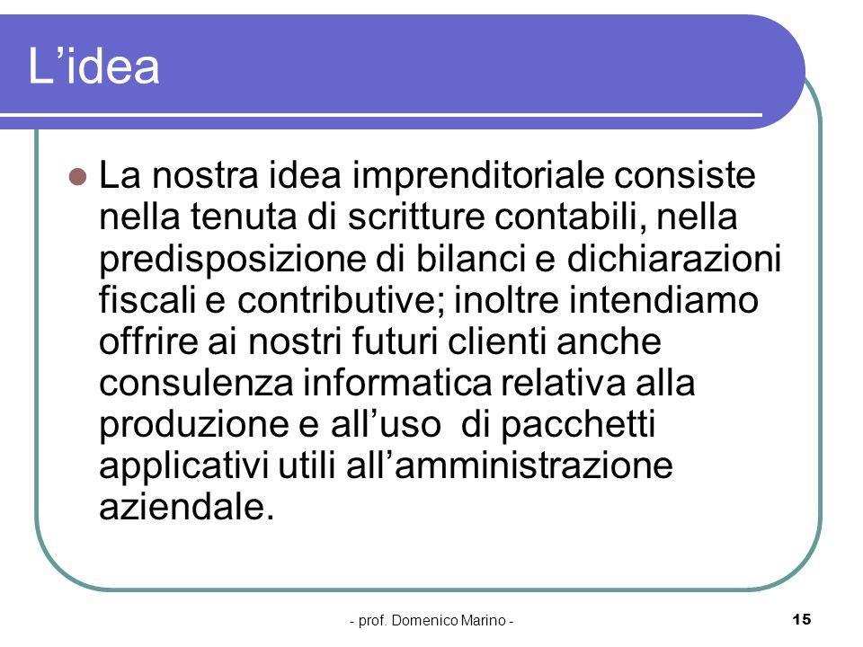 - prof. Domenico Marino -15 Lidea La nostra idea imprenditoriale consiste nella tenuta di scritture contabili, nella predisposizione di bilanci e dich