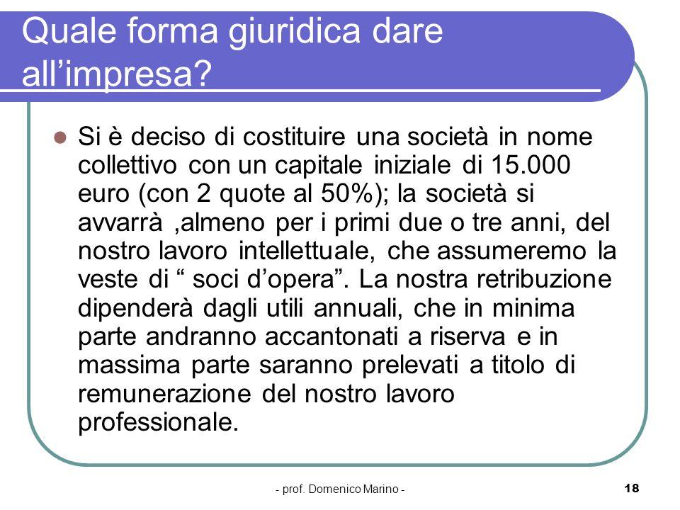- prof. Domenico Marino -18 Quale forma giuridica dare allimpresa? Si è deciso di costituire una società in nome collettivo con un capitale iniziale d