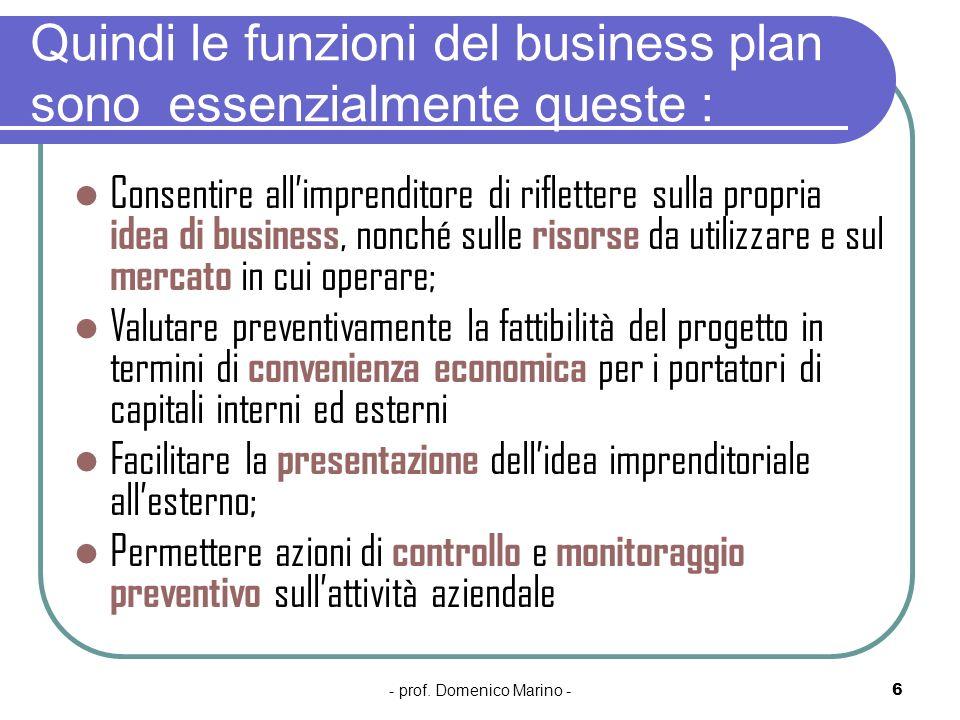 - prof. Domenico Marino -6 Quindi le funzioni del business plan sono essenzialmente queste : Consentire allimprenditore di riflettere sulla propria id