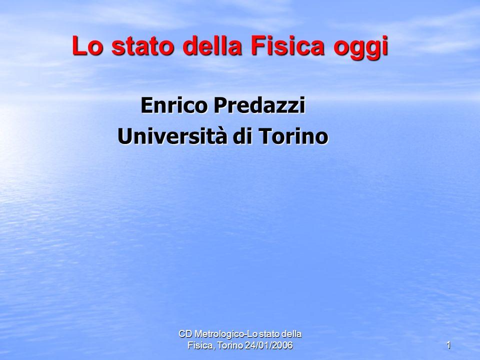 CD Metrologico-Lo stato della Fisica, Torino 24/01/2006 1 Enrico Predazzi Università di Torino Lo stato della Fisica oggi Lo stato della Fisica oggi