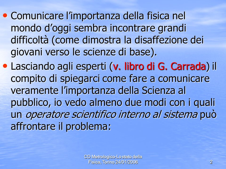 CD Metrologico-Lo stato della Fisica, Torino 24/01/20062 Comunicare limportanza della fisica nel mondo doggi sembra incontrare grandi difficoltà (come dimostra la disaffezione dei giovani verso le scienze di base).