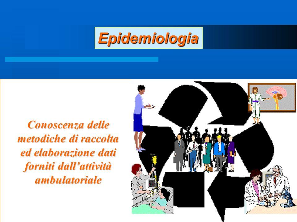 22 Conoscenza delle metodiche di raccolta ed elaborazione dati forniti dallattività ambulatoriale Epidemiologia