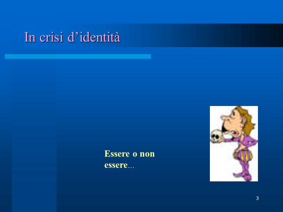 3 In crisi didentità Essere o non essere …
