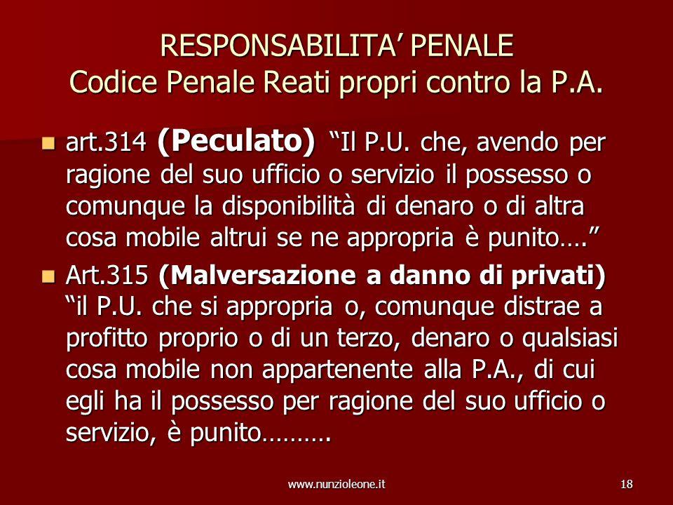 www.nunzioleone.it18 RESPONSABILITA PENALE Codice Penale Reati propri contro la P.A. art.314 (Peculato) Il P.U. che, avendo per ragione del suo uffici