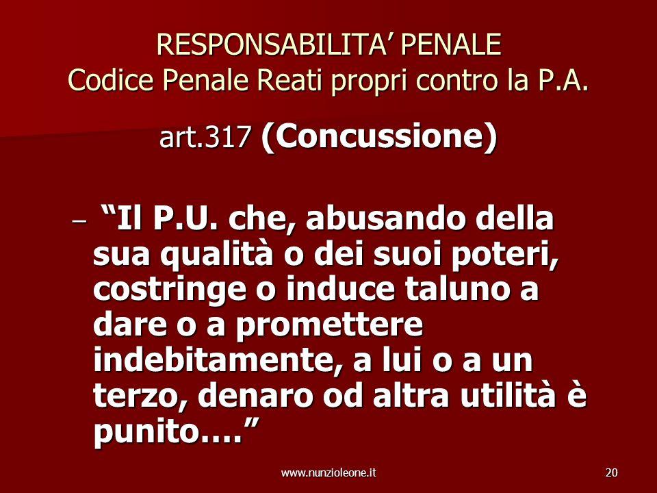 www.nunzioleone.it20 RESPONSABILITA PENALE Codice Penale Reati propri contro la P.A. art.317 (Concussione) – Il P.U. che, abusando della sua qualità o