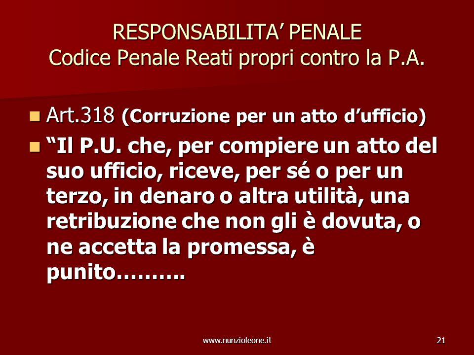 www.nunzioleone.it21 RESPONSABILITA PENALE Codice Penale Reati propri contro la P.A. Art.318 (Corruzione per un atto dufficio) Art.318 (Corruzione per