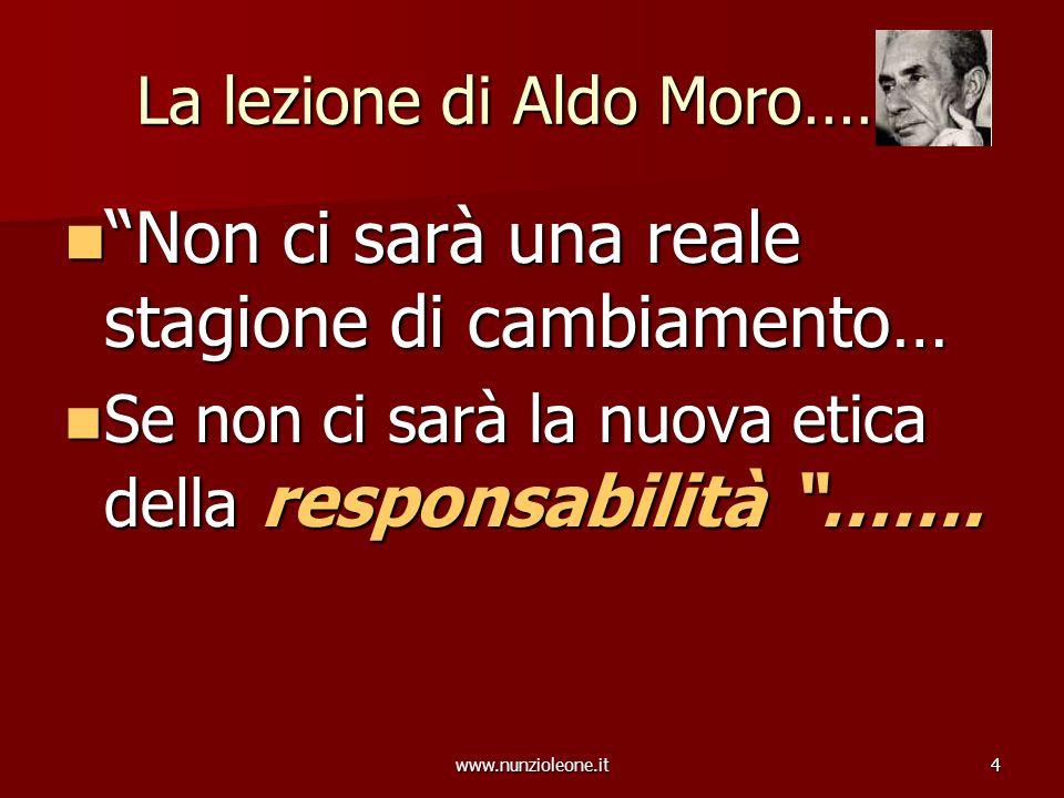 www.nunzioleone.it4 La lezione di Aldo Moro……. Non ci sarà una reale stagione di cambiamento… Non ci sarà una reale stagione di cambiamento… Se non ci