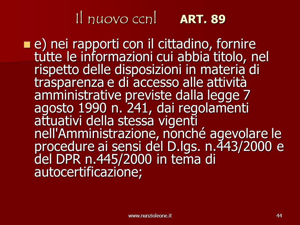 www.nunzioleone.it44 Il nuovo ccnl ART. 89 e) nei rapporti con il cittadino, fornire tutte le informazioni cui abbia titolo, nel rispetto delle dispos