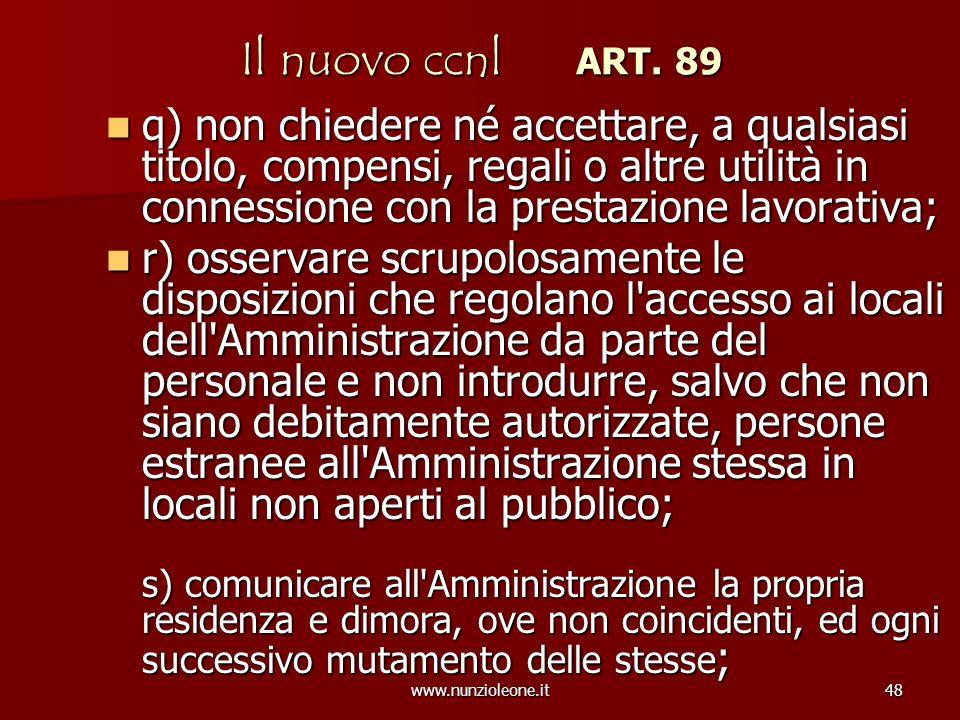 www.nunzioleone.it48 Il nuovo ccnl ART. 89 q) non chiedere né accettare, a qualsiasi titolo, compensi, regali o altre utilità in connessione con la pr