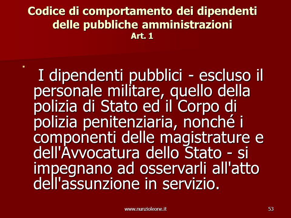 www.nunzioleone.it53 Codice di comportamento dei dipendenti delle pubbliche amministrazioni Art. 1 I dipendenti pubblici - escluso il personale milita