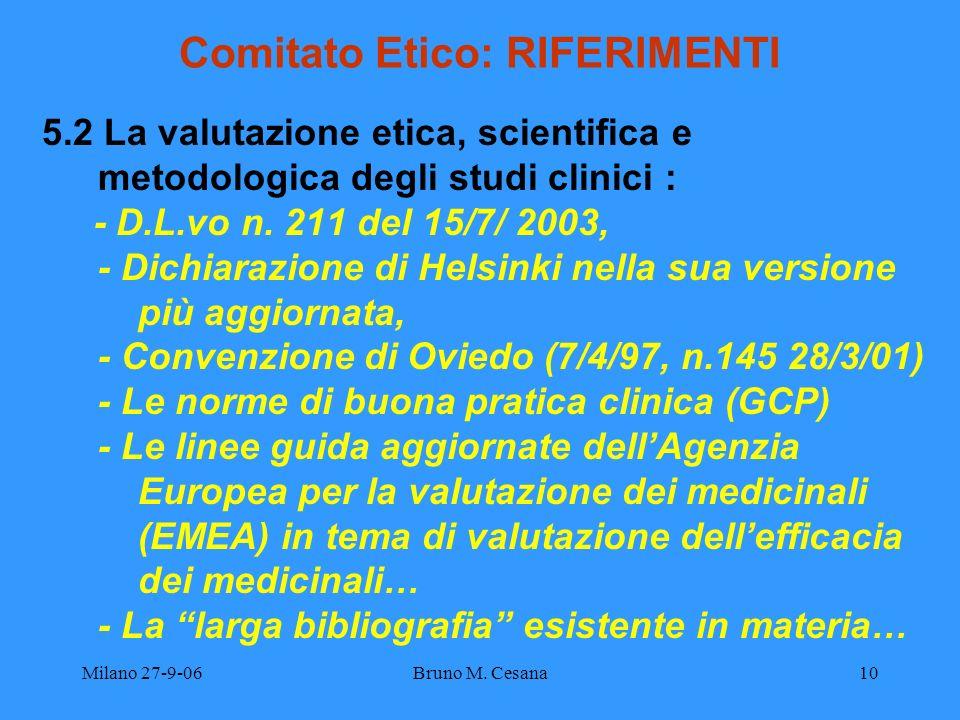 Milano 27-9-06Bruno M. Cesana10 Comitato Etico: RIFERIMENTI 5.2 La valutazione etica, scientifica e metodologica degli studi clinici : - D.L.vo n. 211