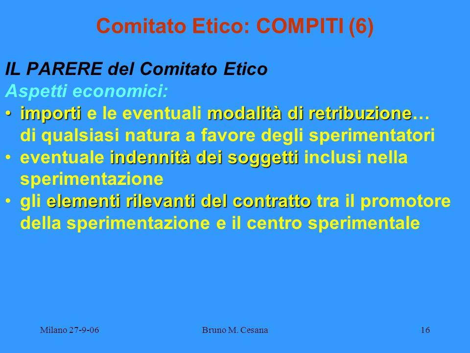 Milano 27-9-06Bruno M. Cesana16 Comitato Etico: COMPITI (6) IL PARERE del Comitato Etico Aspetti economici: importi modalità di retribuzioneimporti e