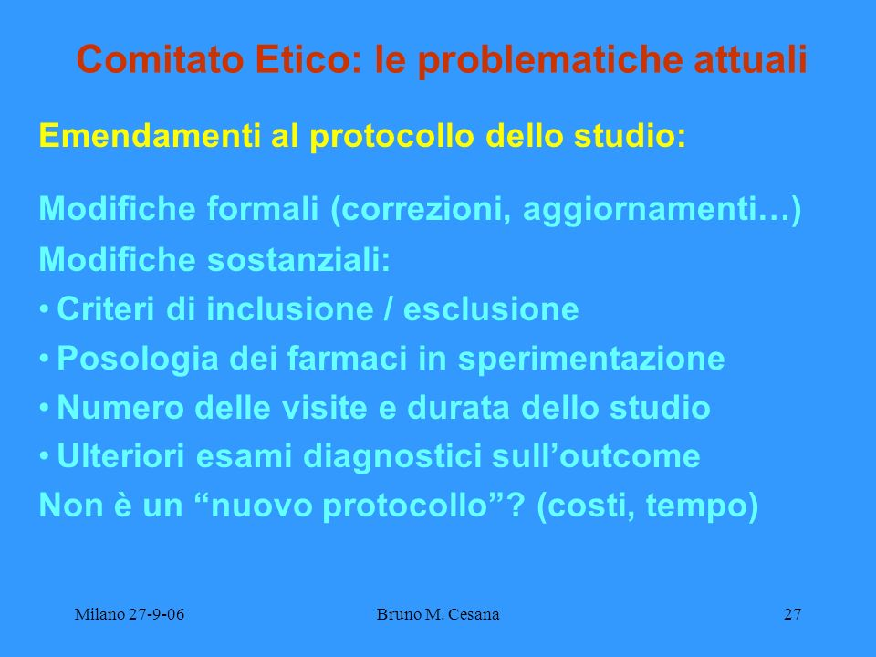 Milano 27-9-06Bruno M. Cesana27 Comitato Etico: le problematiche attuali Emendamenti al protocollo dello studio: Modifiche formali (correzioni, aggior